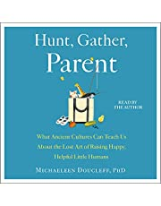 Hunt, Gather, Parent: What Ancient Cultures Can Teach Us About the Lost Art of Raising Happy, Helpful Little Humans