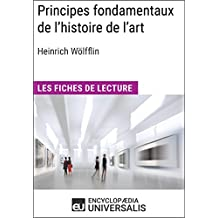 Principes fondamentaux de l'histoire de l'art. Le problème de l'évolution du style dans l'art moderne d'Heinrich Wölfflin: Les Fiches de lecture d'Universalis (French Edition)
