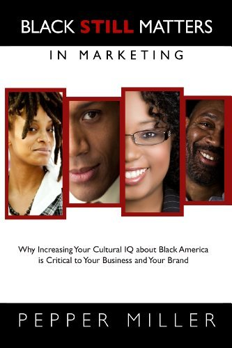 Download Black Still Matters in Marketing: Why Increasing Your Cultural IQ about Black America is Critical to Your Business and Your Brand [Hardcover] [2012] First Ed. Pepper Miller PDF