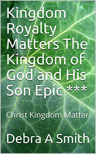 Kingdom Royalty Matters The Kingdom of God and His Son Epic ***: Christ Kingdom Matter por Debra A Smith