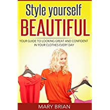 Style: Style yourself beautiful: Your guide to looking great and confident in your clothes every day