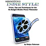 Shooting Indie Style- Tips, Tricks and Techniques for the No-Budget Mobile Phone Filmmaker