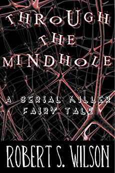 Through the Mindhole: A Serial Killer Fairy Tale by [Wilson, Robert S.]