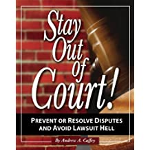 Stay Out of Court!: The Small Business Owners Guide to Prevent or Resolve Disputes and Avoid Lawsuit Hell