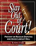Stay Out Of Court!: The Small Business Owners Guide To Preventing Disputes And Avoiding Lawsuit Hell: The Small Business Owners Guide to Prevent or Resolve Disputes and Avoid Lawsuit Hell