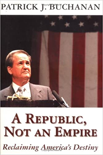 A Republic, Not an Empire by Patrick Buchanan