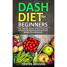 DASH Diet Beginner's Guide and Quick Cookbook: DASH Diet for Beginners with Action Plan: The Ultimate Guide to Turn Your Life Around, End Hypertension and Lose Weight Simultaneously