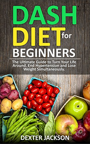 DASH Diet Beginner's Guide and Quick Cookbook: DASH Diet for Beginners with Action Plan: The Ultimate Guide to Turn Your Life Around, End Hypertension and Lose Weight Simultaneously by Dexter Jackson