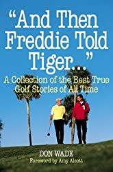 """And Then Freddie Told Tiger..."": A Collection of the Best True Golf Stories of All Time"
