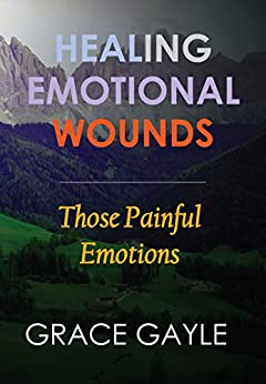 Healing Emotional Wounds: Those Painful Emotions (Healing Emotions Book 2) by [Gayle, Grace]