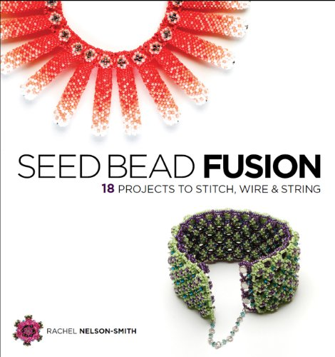 Seed Bead Fusion: 18 Projects to Stitch, Wire, and String