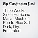 Three Weeks Since Hurricane Maria, Much of Puerto Rico Still Dark, Dry, Frustrated | Manuel Roig-Franzia,Arelis R. Hernández