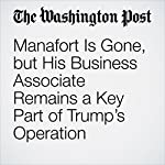 Manafort Is Gone, but His Business Associate Remains a Key Part of Trump's Operation | Tom Hamburger