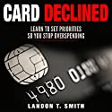 Card Declined: Learn to Set Priorities So You Stop Overspending Audiobook by Landon T. Smith Narrated by Jim D Johnston