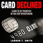 Card Declined: Learn to Set Priorities So You Stop Overspending | Landon T. Smith