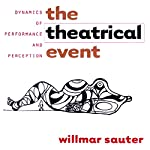 The Theatrical Event: Dynamics of Performance and Perception | Willmar Sauter
