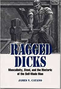 Dick made man masculinity ragged rhetoric self steel