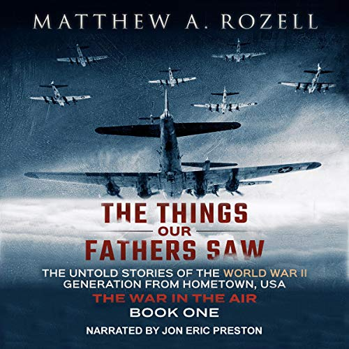 The Things Our Fathers Saw, Vol. 2: The War In The Air: From the Depression to Combat - The Untold Stories of the World War II Generation from Hometown, USA (Our Town Audio)