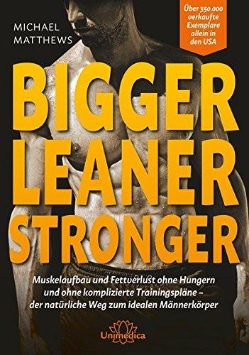Bigger Leaner Stronger: Muskelaufbau und Fettverlust ohne Hungern und ohne komplizierte Trainingspläne der natürliche Weg zum idealen Männerkörper