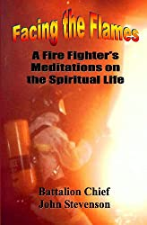 Facing The Flames: A Fire Fighter's Meditations On The Spiritual Life