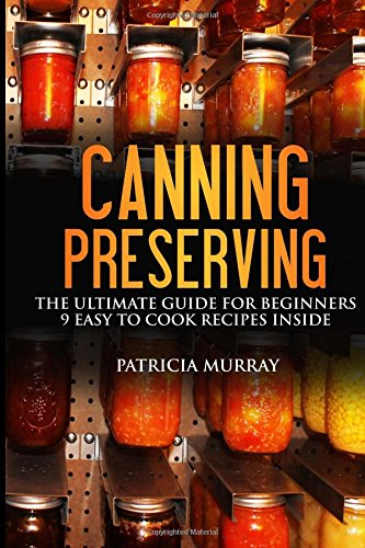 CANNING AND PRESERVING: the Ultimate Guide for Beginners: (all about supplies, equipment + 9 easy recipes  for dummies) ebook