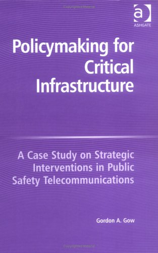 Policymaking For Critical Infrastructure: A Case Study On Strategic Interventions In Public Safety Telecommunications Pdf