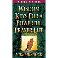 Wisdom Keys For A Powerful Prayer Life (English Edition)