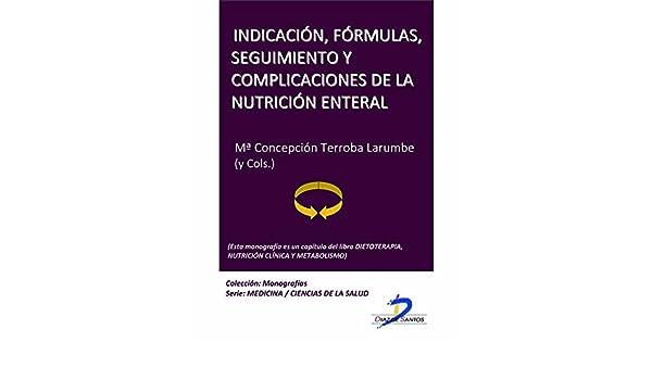 Indicación, fórmulas, seguimiento y complicaciones de la nutrición enteral (Este capítulo pertenece al libro Dietoterapia, nutrición clínica y metabolismo): ...
