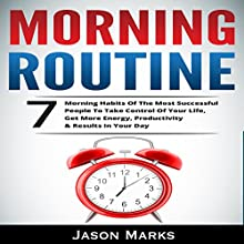 Morning Routine: 7 Morning Habits of the Most Successful People to Take Control of Your Life, Get More Energy, Productivity & Results in Your Day: Small & High Performance Habits Series, Book 4 Audiobook by Jason Marks Narrated by Trevor Clinger