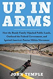 Up in Arms: How the Bundy Family Hijacked Public Lands, Outfoxed the Federal Government, and Ignited America's