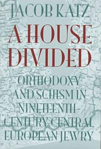 A House Divided: Orthodoxy and Schism in Nineteenth-Century Central European Jewry (The Tauber Institute Series for the