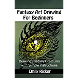 Fantasy Art Drawing For Beginners: Drawing Fantasy Creatures with Simple Instructions (Fantasy Drawing Book 1)