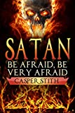Satan: Be Afraid, Be Very Afraid (The Devil Made Me Do It!) (Illuminati Secrets Book 2)