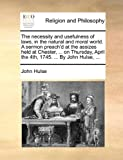 The Necessity and Usefulness of Laws, in the Natural and Moral World a Sermon Preach'D at the Assizes Held at Chester, on Thursday, April The, John Hulse, 117015283X