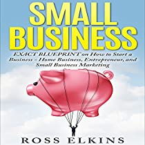 SMALL BUSINESS: EXACT BLUEPRINT ON HOW TO START A BUSINESS - HOME BUSINESS, ENTREPRENEUR, AND SMALL BUSINESS MARKETING