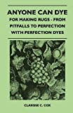 Anyone Can Dye - for Making Rugs - from Pitfalls to Perfection with Perfection Dyes, Clarisse C. Cox, 1446525066