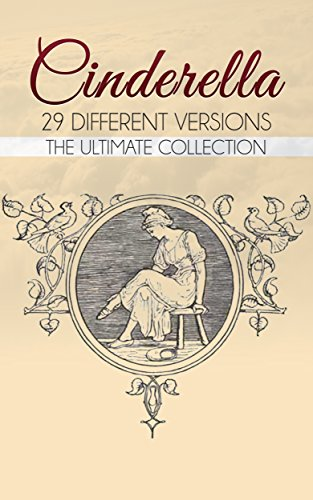 Cinderella: The Ultimate Collection (Illustrated. Annotated. 29 Different Versions + Exclusive Bonus Features)