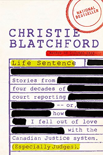 Life Sentence: Stories from Four Decades of Court Reporting -- or, How I Fell Out of Love with the Canadian Justice System (Especially - Com Bans Best