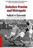 Zwischen Provinz und Metropole: Fußball in Österreich: Beiträge zur 1. Salzburger Fußballtagung