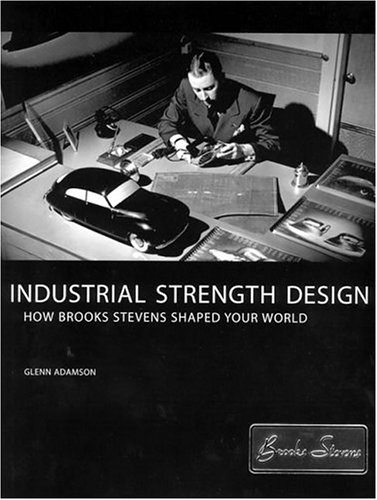 Industrial Strength Design: How Brooks Stevens Shaped Your World (MIT Press)