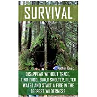 Survival:  Disappear Without Trace, Find Food, Build Shelter, Filter Water And Start A Fire In The Deepest Wilderness: (How To Survive, Survival Pocket Guide, Survival Handbooks, Survival Manual)