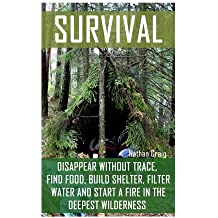 Survival:  Disappear Without Trace, Find Food, Build Shelter, Filter Water And Start A Fire In The Deepest Wilderness: (How To Survive, Survival ... Survival Manual) (Survival in the Outdoors)