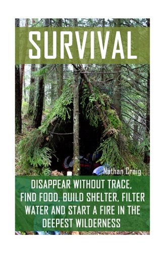 Survival:  Disappear Without Trace, Find Food, Build Shelter, Filter Water And Start A Fire In The Deepest Wilderness: (How To Survive, Survival … Survival Manual) (Survival in the Outdoors)
