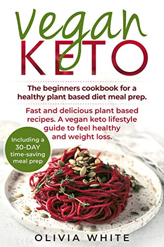 VEGAN KETO: The Beginners Cookbook for a Healthy Plant Based Diet Meal Prep, Fast and Delicious Plant Based Recipes, A Vegan Keto Lifestyle Guide to Feel Healthy and Weight Loss by Olivia White