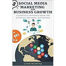 Social Media Marketing For Business Growth: A Strategic Approach Book For Startups and Small Businesses (Digital Marketing Guide 2)