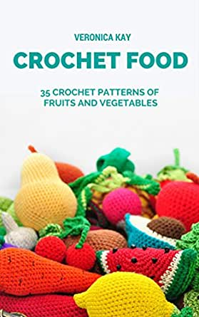 Crochet Food 35 Crochet Patterns Of Fruits And Vegetables