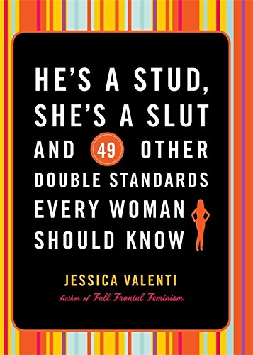He's a Stud, She's a Slut, and 49 Other Double Standards Every Woman Should Know