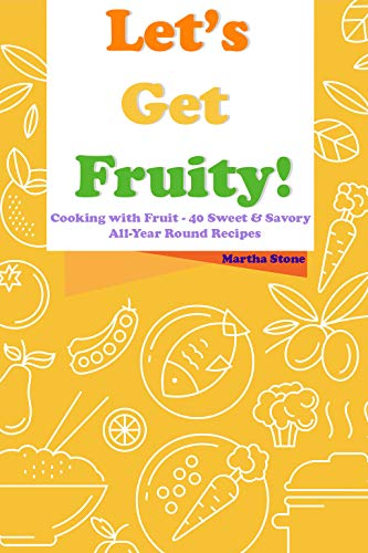 Let's Get Fruity!: Cooking with Fruit - 40 Sweet & Savory All-Year Round Recipes by Martha Stone