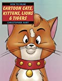 How to Draw Cartoon Cats, Kittens, Lions and Tigers, Christopher Hart, 0823023672