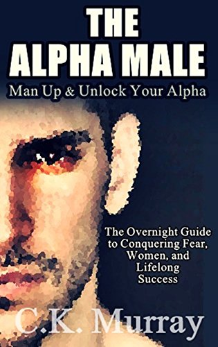 The Alpha Male: MAN UP and Unlock Your Alpha -  An Overnight